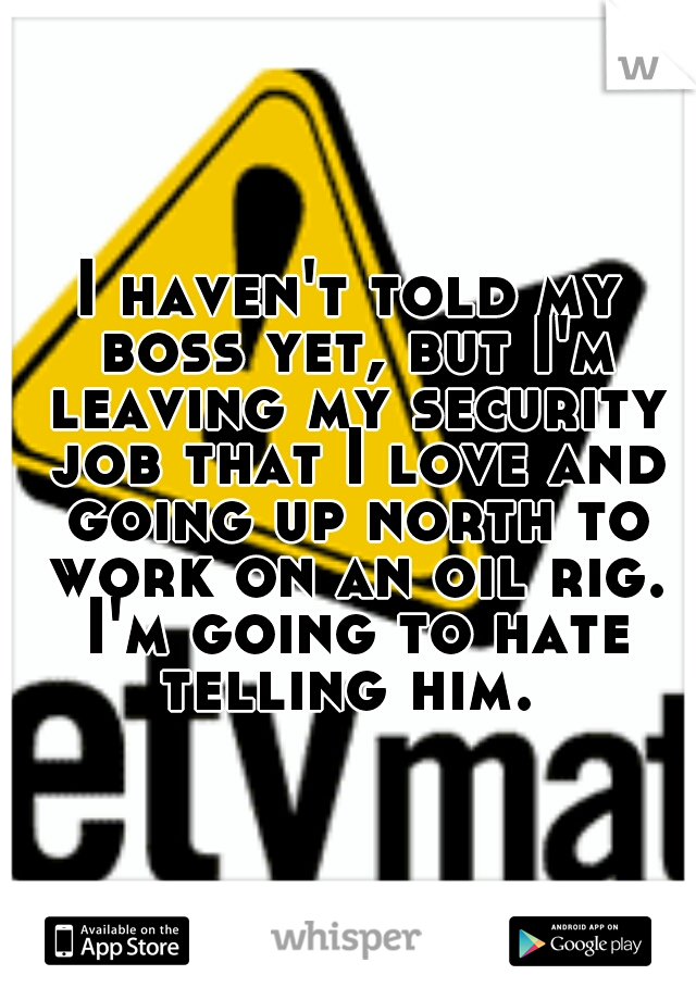 I haven't told my boss yet, but I'm leaving my security job that I love and going up north to work on an oil rig. I'm going to hate telling him.