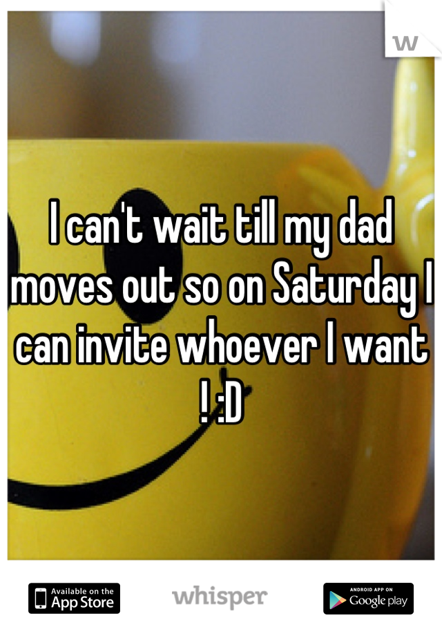 I can't wait till my dad moves out so on Saturday I can invite whoever I want ! :D