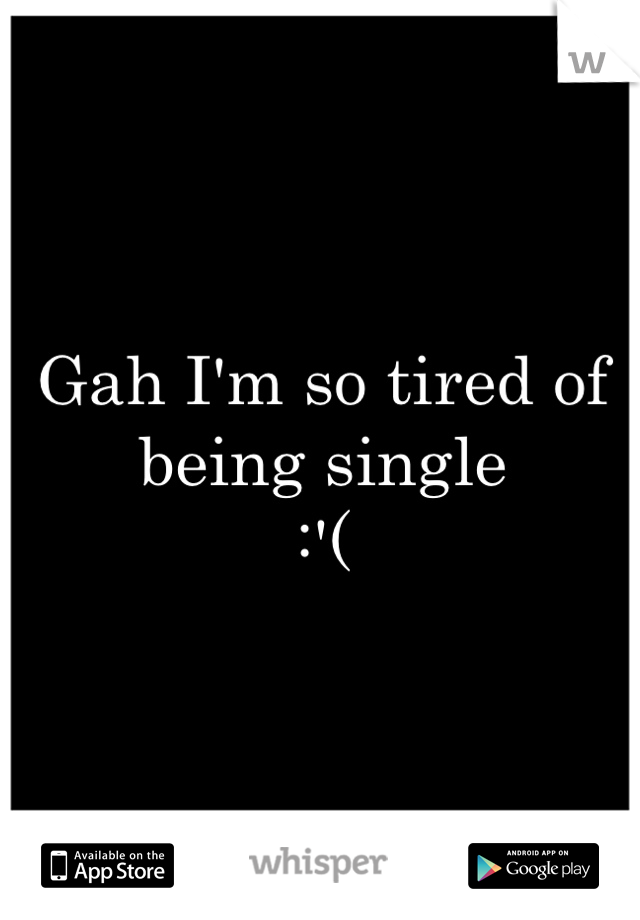 Gah I'm so tired of being single  :'(
