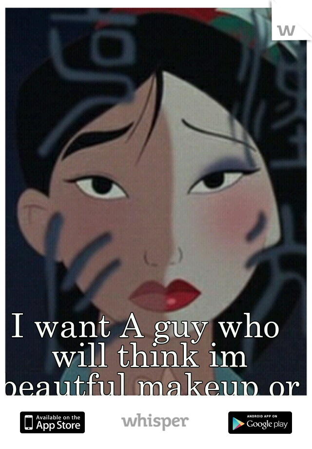 I want A guy who will think im beautful makeup or not.
