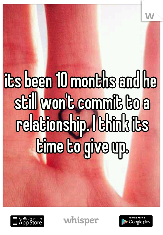 its been 10 months and he still won't commit to a relationship. I think its time to give up.