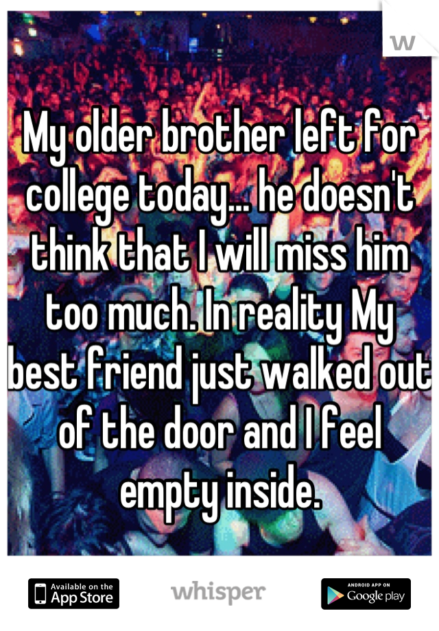My older brother left for college today... he doesn't think that I will miss him too much. In reality My best friend just walked out of the door and I feel empty inside.
