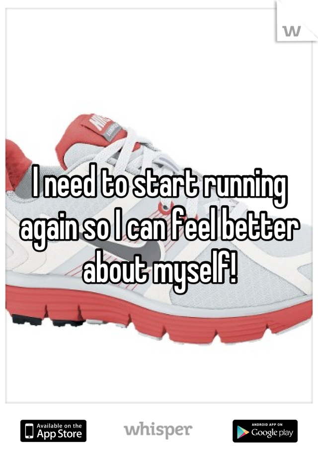 I need to start running again so I can feel better about myself!