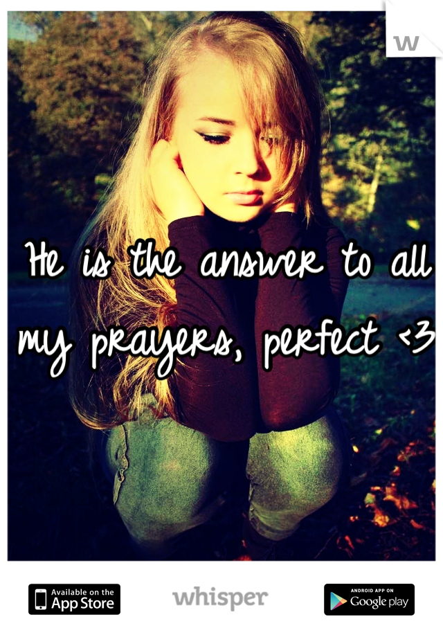 He is the answer to all my prayers, perfect <3