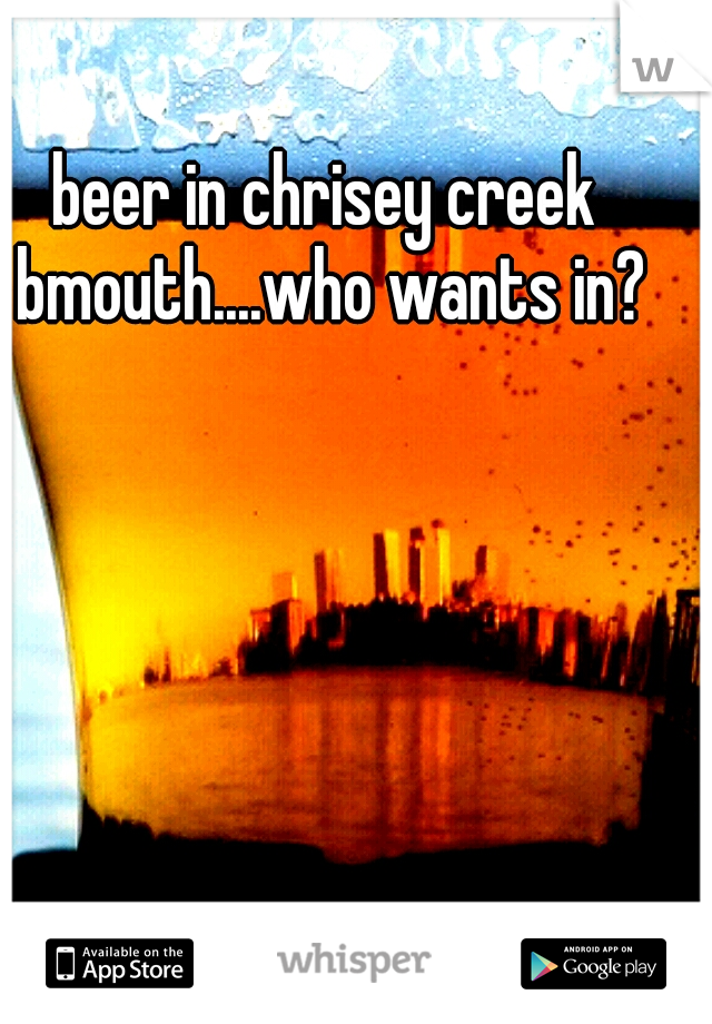 beer in chrisey creek bmouth....who wants in?