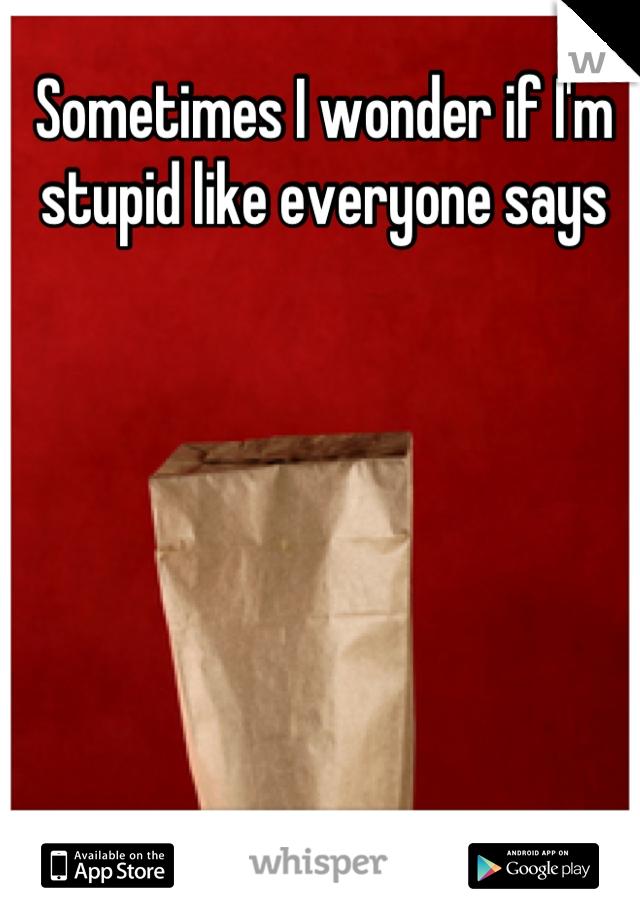 Sometimes I wonder if I'm stupid like everyone says