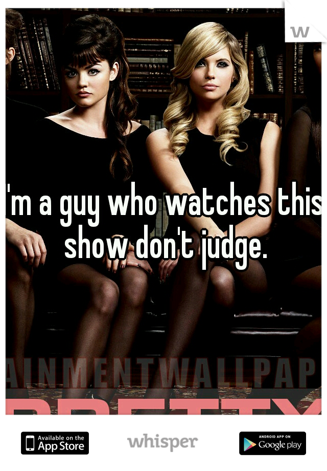 I'm a guy who watches this show don't judge.