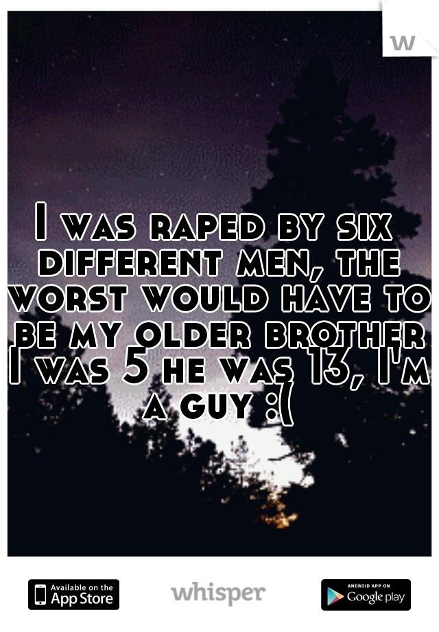 I was raped by six different men, the worst would have to be my older brother I was 5 he was 13, I'm a guy :(