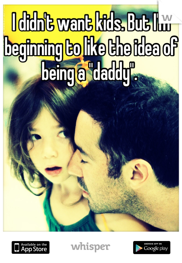 """I didn't want kids. But I'm beginning to like the idea of being a """"daddy""""."""