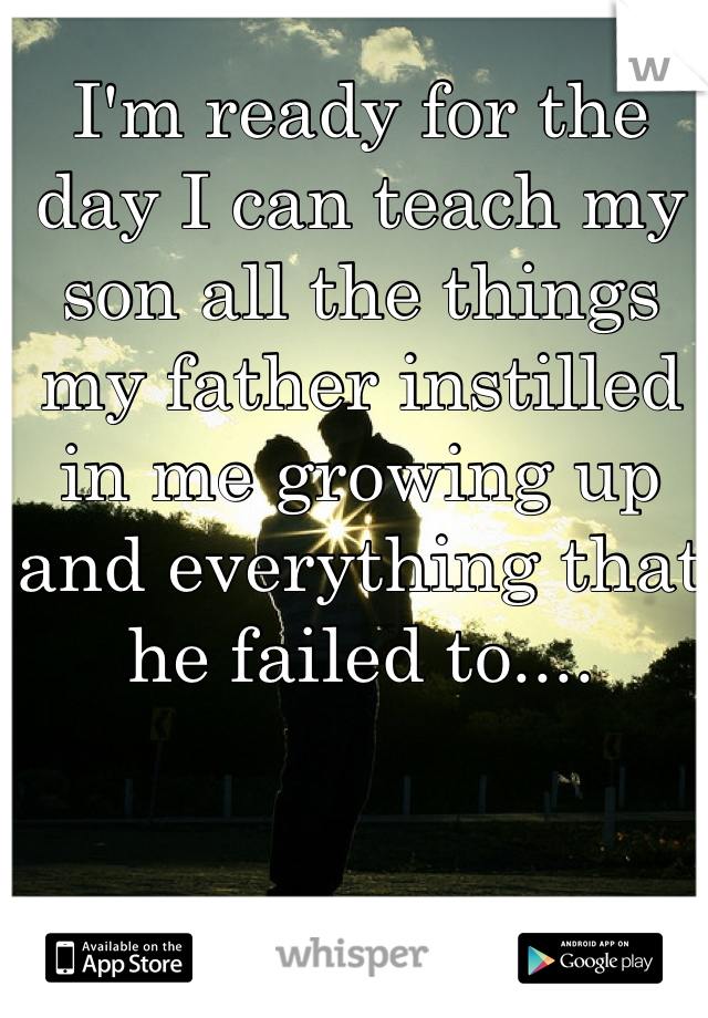 I'm ready for the day I can teach my son all the things my father instilled in me growing up and everything that he failed to....
