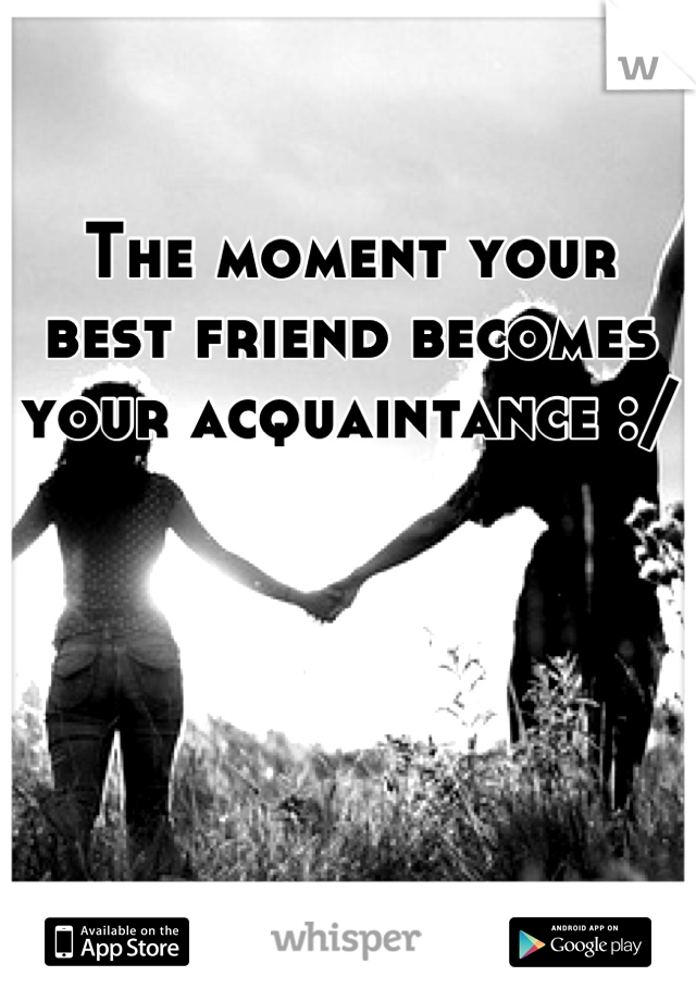 The moment your best friend becomes your acquaintance :/