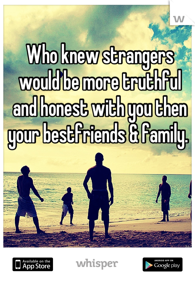 Who knew strangers would be more truthful and honest with you then your bestfriends & family.