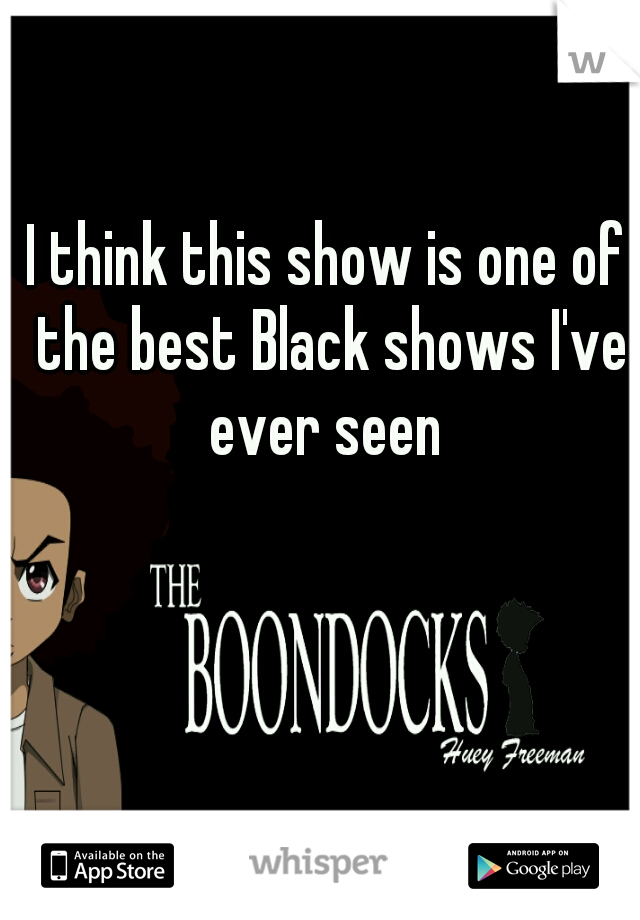 I think this show is one of the best Black shows I've ever seen