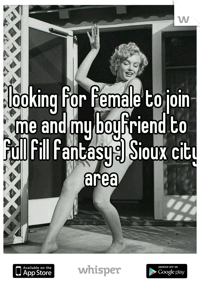 looking for female to join me and my boyfriend to full fill fantasy :) Sioux city area