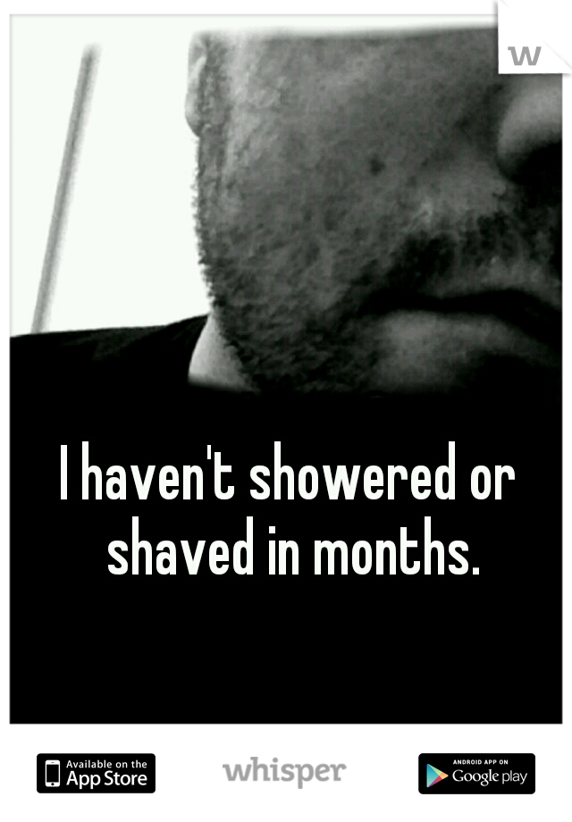 I haven't showered or shaved in months.