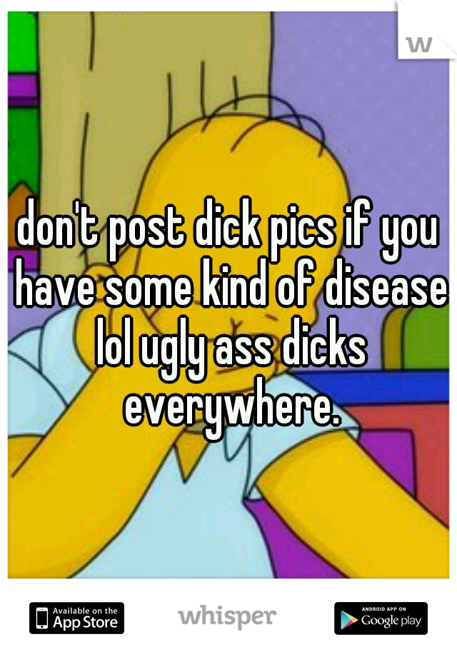 don't post dick pics if you have some kind of disease lol ugly ass dicks everywhere.