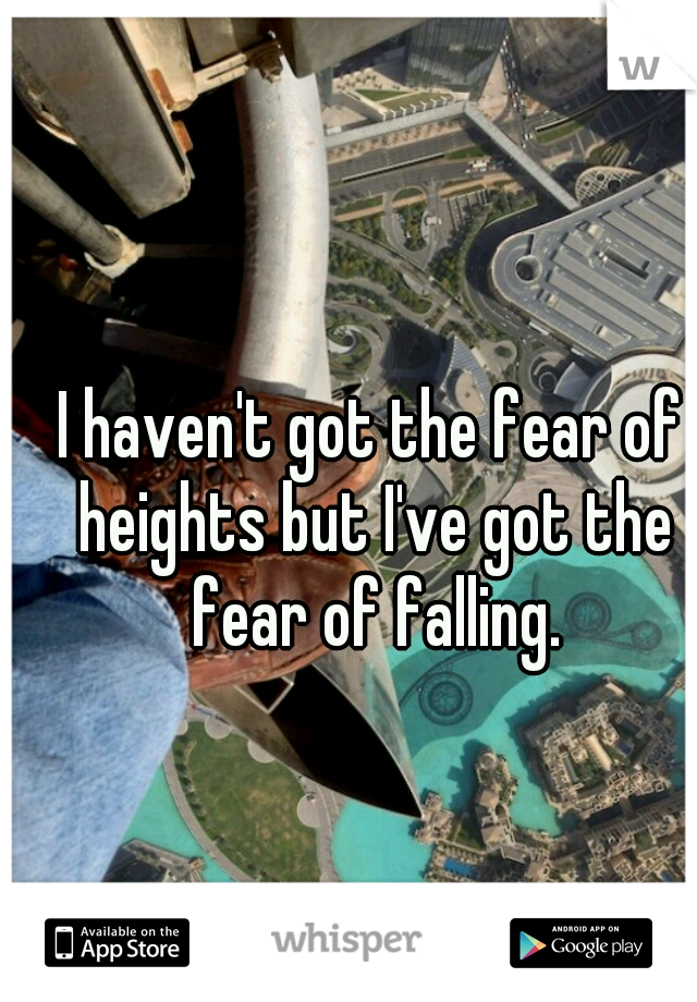 I haven't got the fear of heights but I've got the fear of falling.