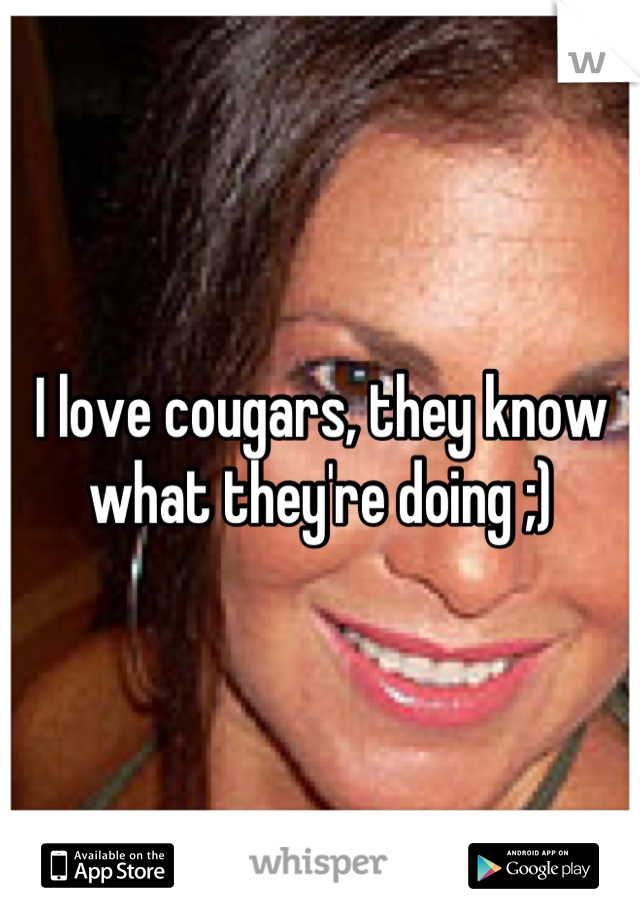 I love cougars, they know what they're doing ;)