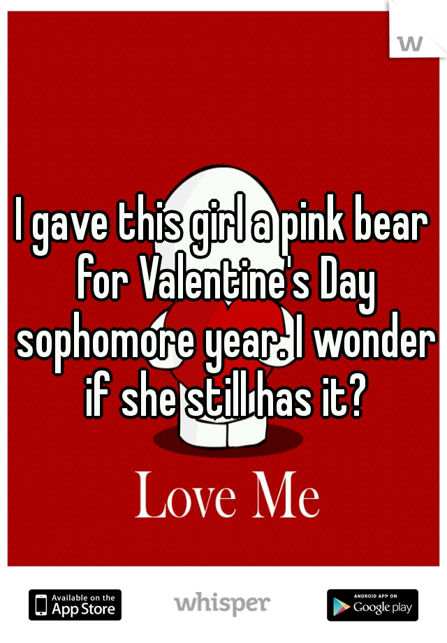 I gave this girl a pink bear for Valentine's Day sophomore year. I wonder if she still has it?