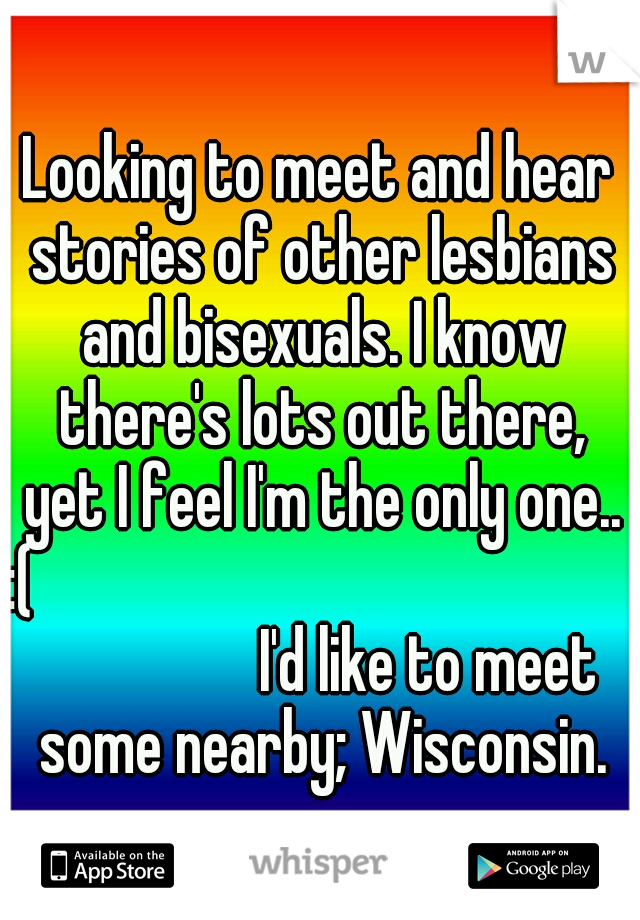 Looking to meet and hear stories of other lesbians and bisexuals. I know there's lots out there, yet I feel I'm the only one.. :(                          I'd like to meet some nearby; Wisconsin.