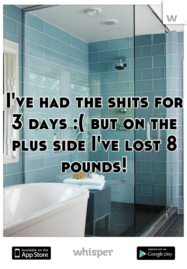 I've had the shits for 3 days :( but on the plus side I've lost 8 pounds!
