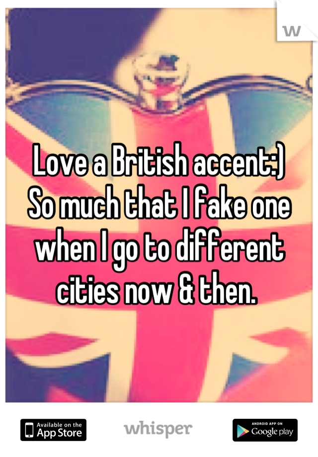 Love a British accent:)  So much that I fake one when I go to different cities now & then.
