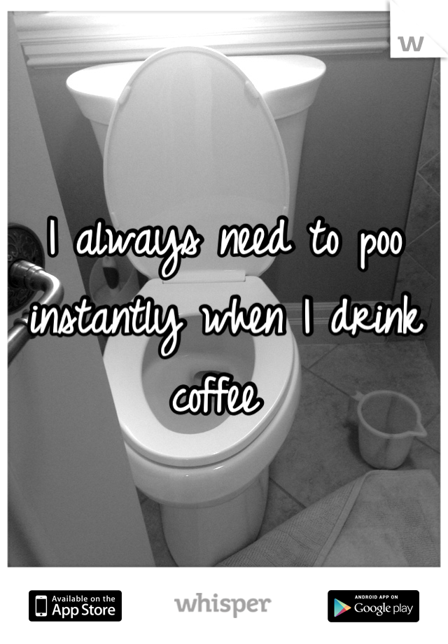 I always need to poo instantly when I drink coffee