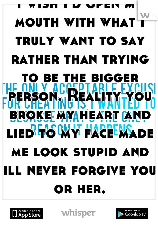 I wish I'd open my mouth with what I truly want to say rather than trying to be the bigger person. Reality you broke my heart and lied to my face made me look stupid and ill never forgive you or her.