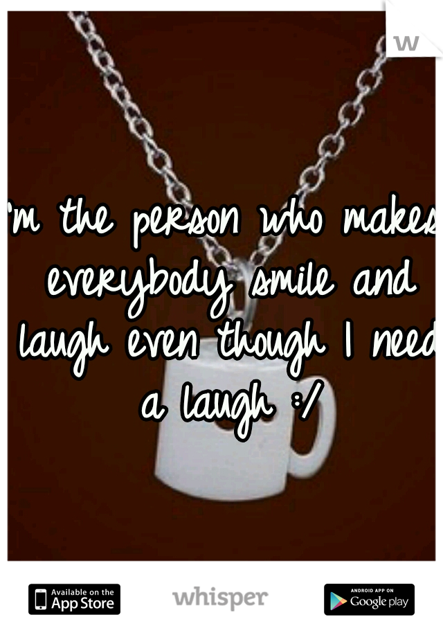 I'm the person who makes everybody smile and laugh even though I need a laugh :/