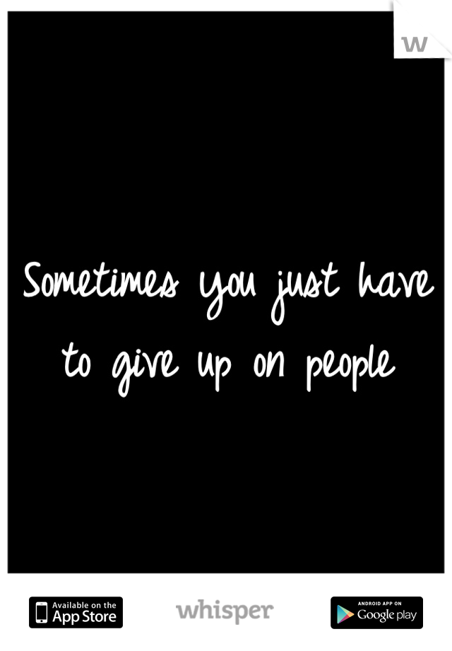Sometimes you just have to give up on people