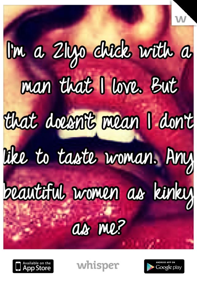 I'm a 21yo chick with a man that I love. But that doesn't mean I don't like to taste woman. Any beautiful women as kinky as me?
