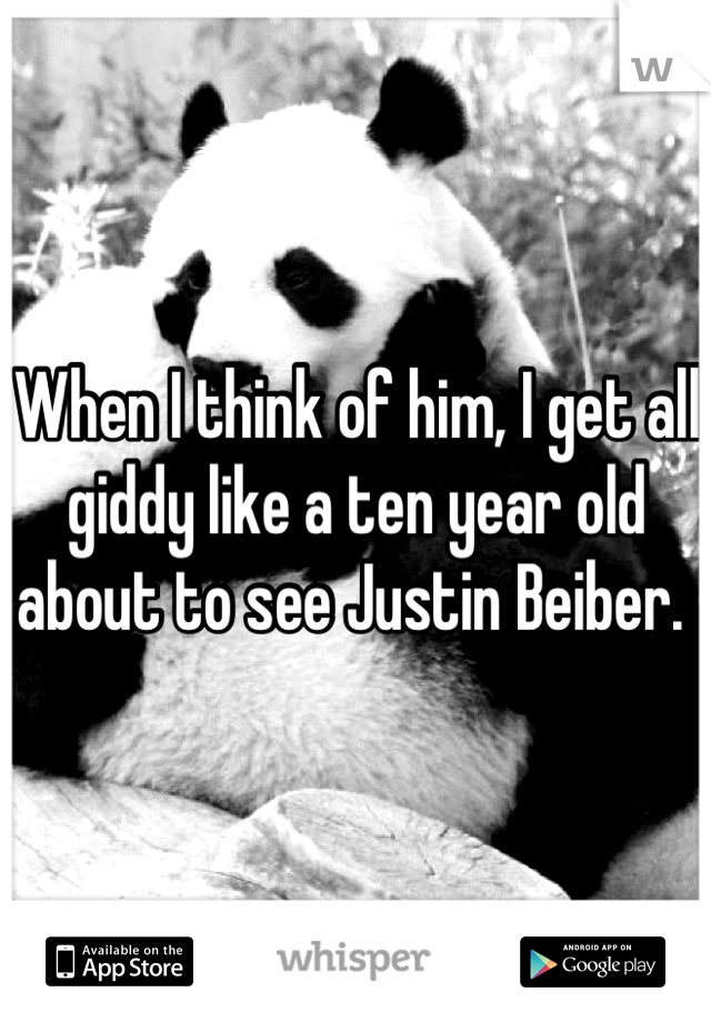 When I think of him, I get all giddy like a ten year old about to see Justin Beiber.