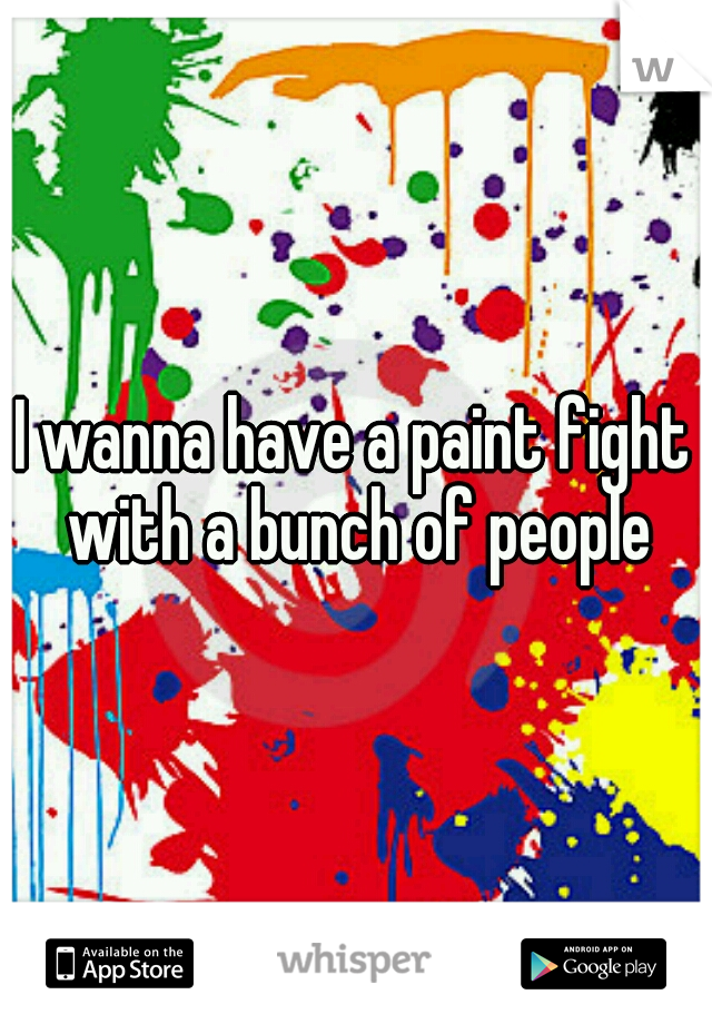 I wanna have a paint fight with a bunch of people