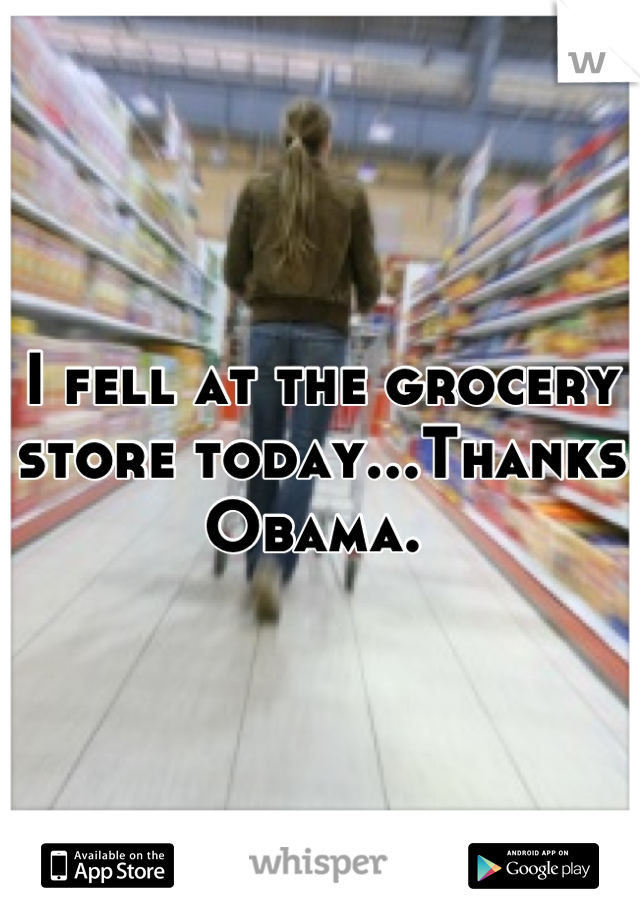 I fell at the grocery store today...Thanks Obama.