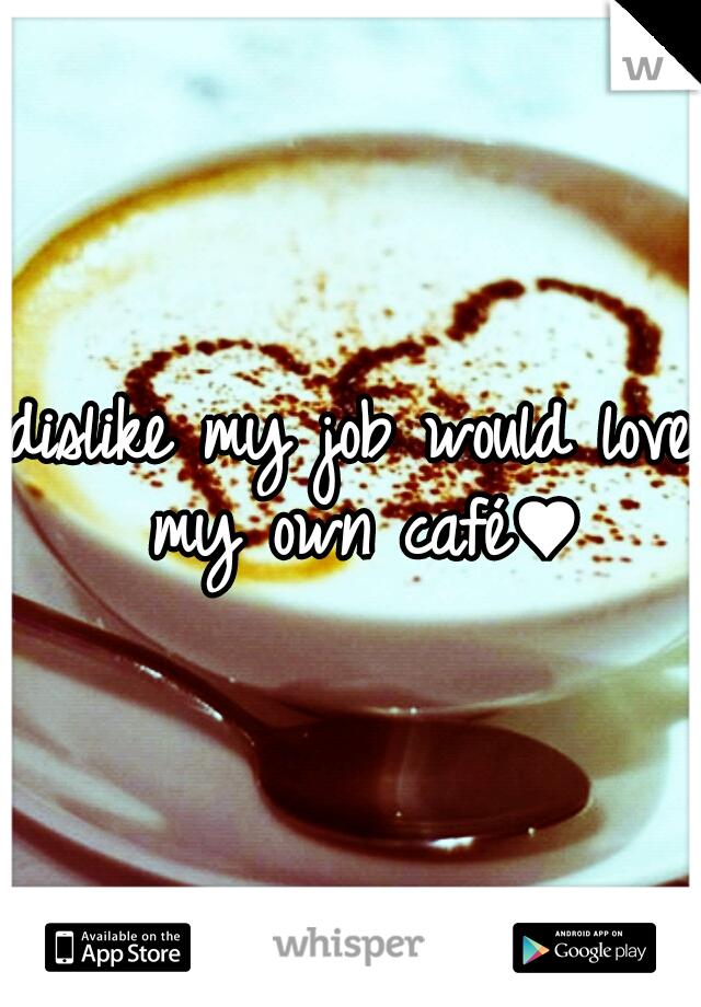 dislike my job would love my own café♥