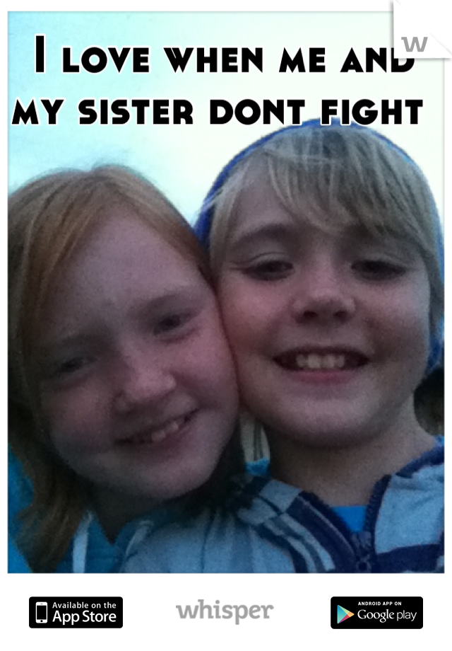 I love when me and my sister dont fight