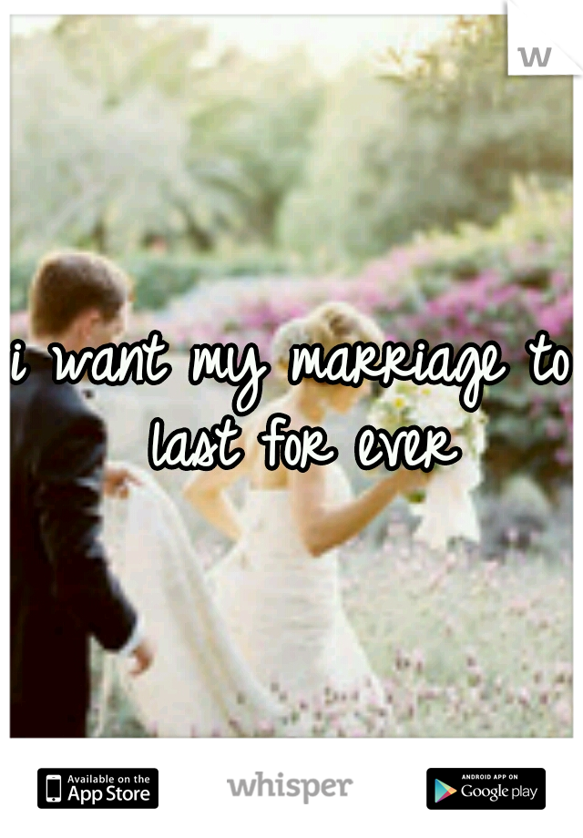 i want my marriage to last for ever
