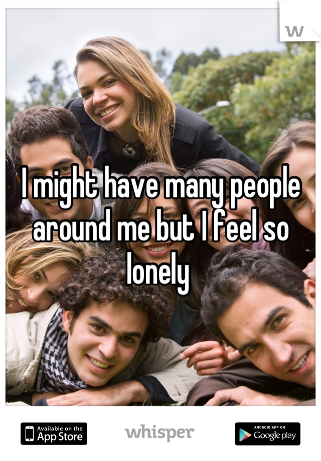 I might have many people around me but I feel so lonely