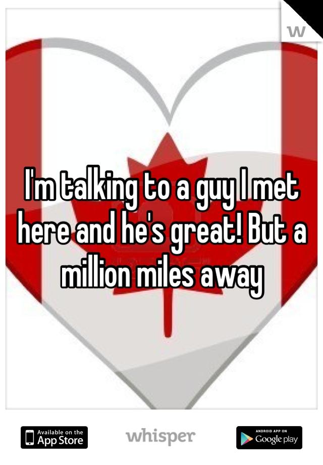 I'm talking to a guy I met here and he's great! But a million miles away