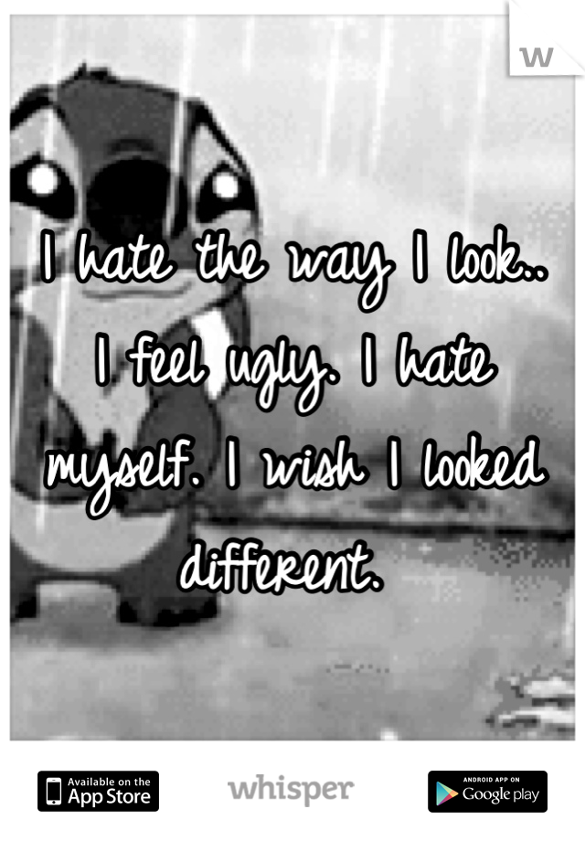 I hate the way I look.. I feel ugly. I hate myself. I wish I looked different.