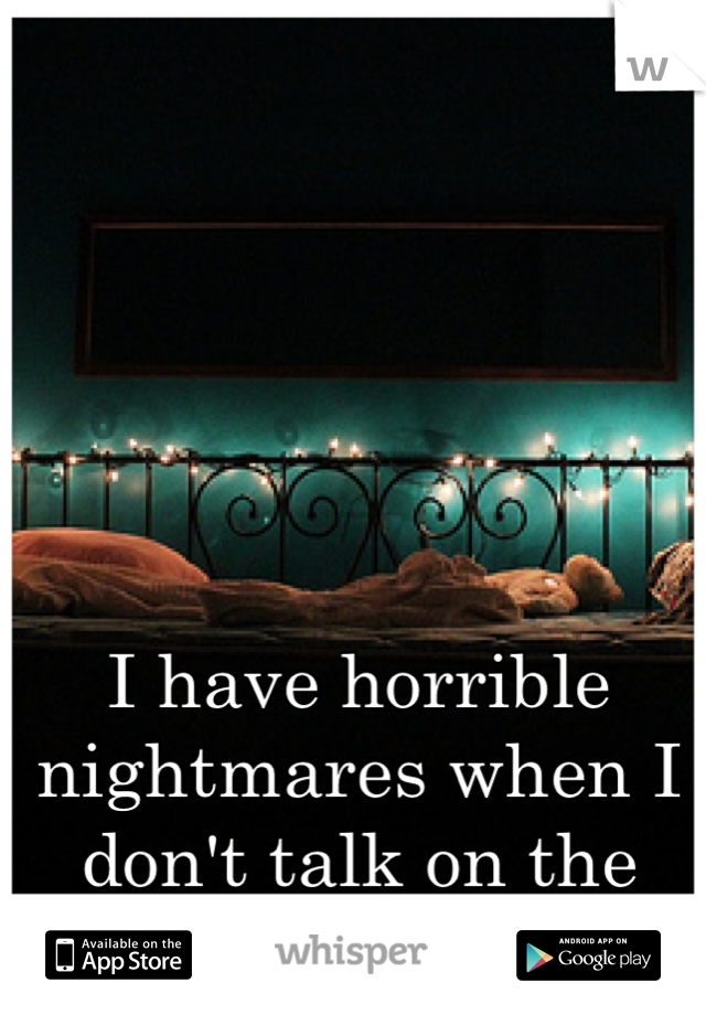 I have horrible nightmares when I don't talk on the phone before I sleep
