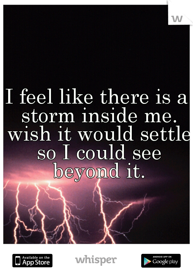 I feel like there is a storm inside me. wish it would settle so I could see beyond it.