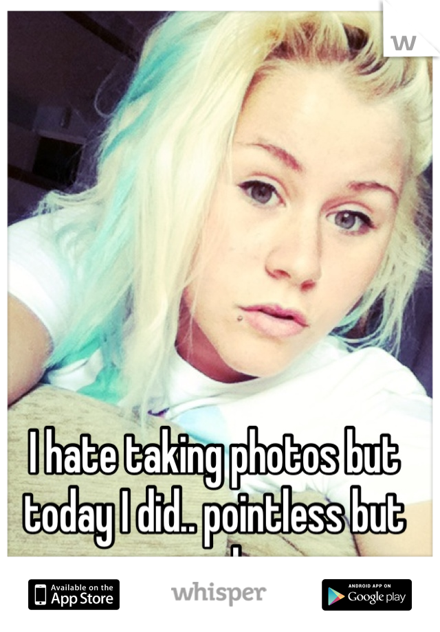 I hate taking photos but today I did.. pointless but yeah