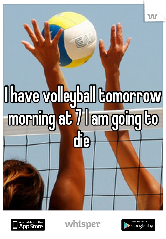 I have volleyball tomorrow morning at 7 I am going to die