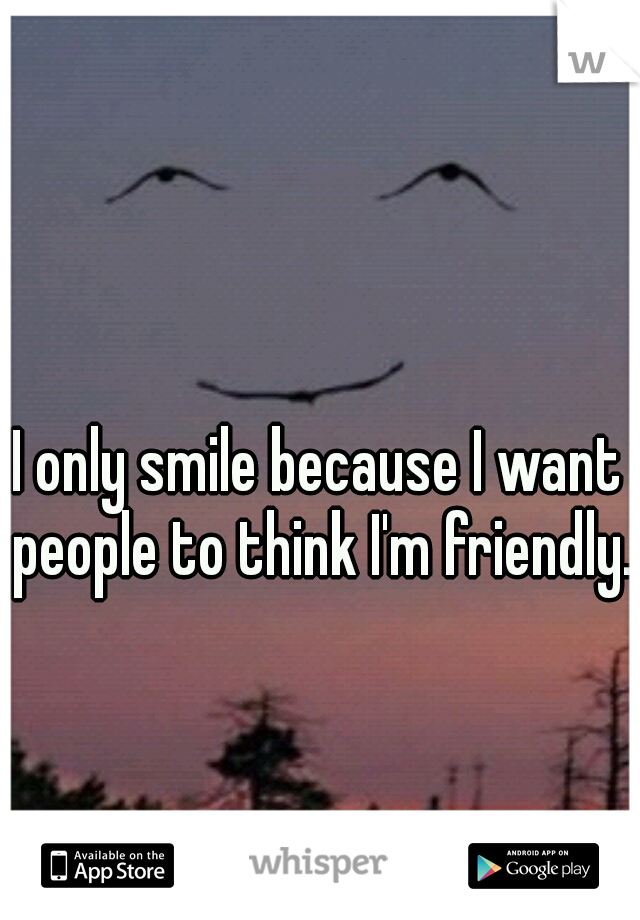 I only smile because I want people to think I'm friendly.