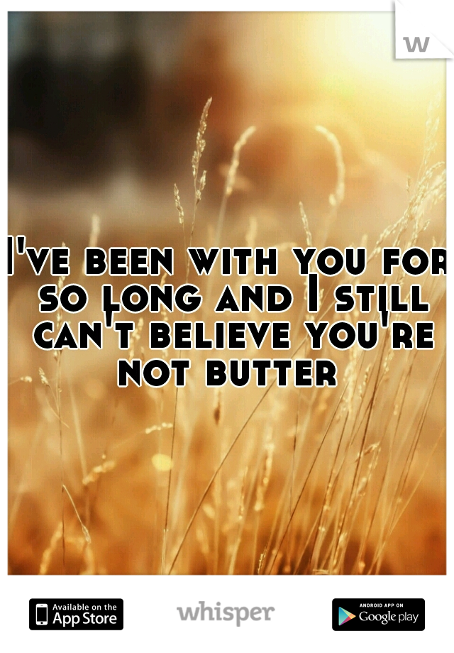 I've been with you for so long and I still can't believe you're not butter