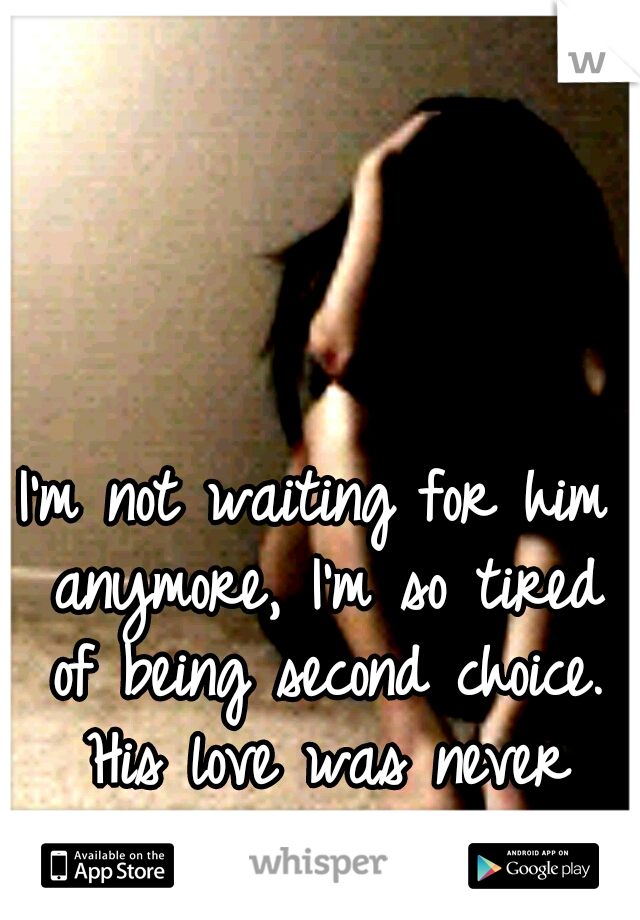 I'm not waiting for him anymore, I'm so tired of being second choice. His love was never real ugh. :(