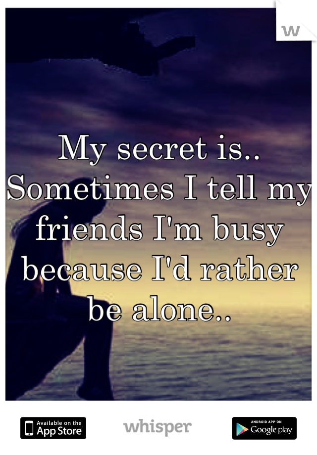 My secret is.. Sometimes I tell my friends I'm busy because I'd rather be alone..