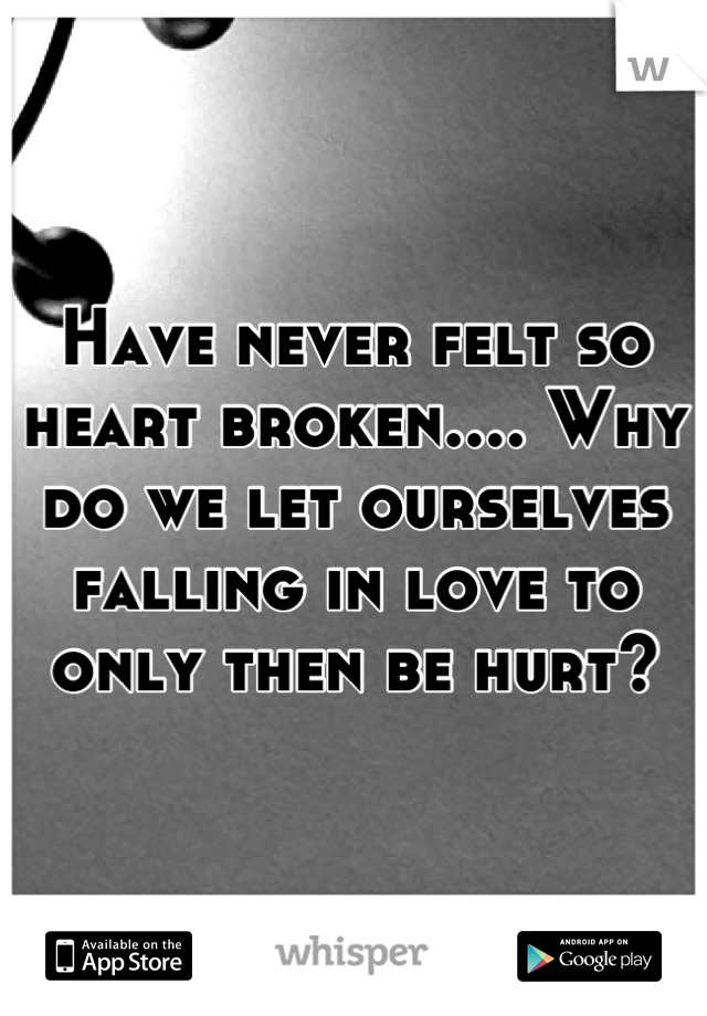 Have never felt so heart broken.... Why do we let ourselves falling in love to only then be hurt?