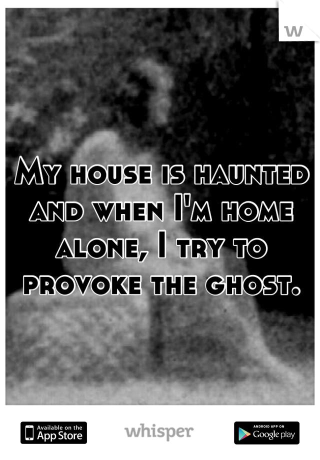 My house is haunted and when I'm home alone, I try to provoke the ghost.